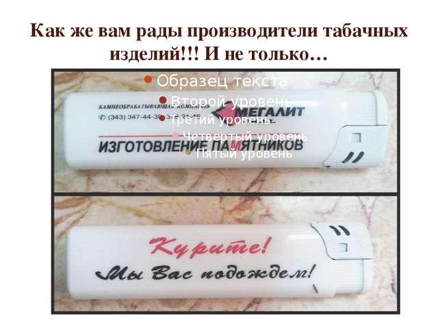 Как же вам рады производители табачных изделий!!! И не только…