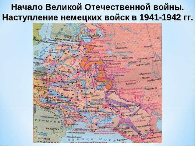 Начало Великой Отечественной войны. Наступление немецких войск в 1941-1942 гг.