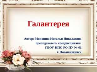 Галантерея Автор: Мокшина Наталья Николаевна преподаватель спецдисциплин ГБОУ