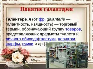 Понятие галантерея Галантере́я(отфр.galanterie— галантность, изящность)—