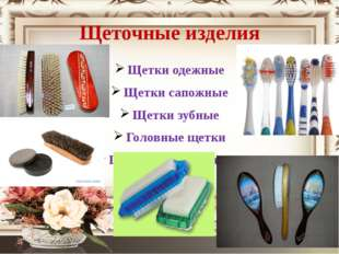 Щеточные изделия Щетки одежные Щетки сапожные Щетки зубные Головные щетки Щет