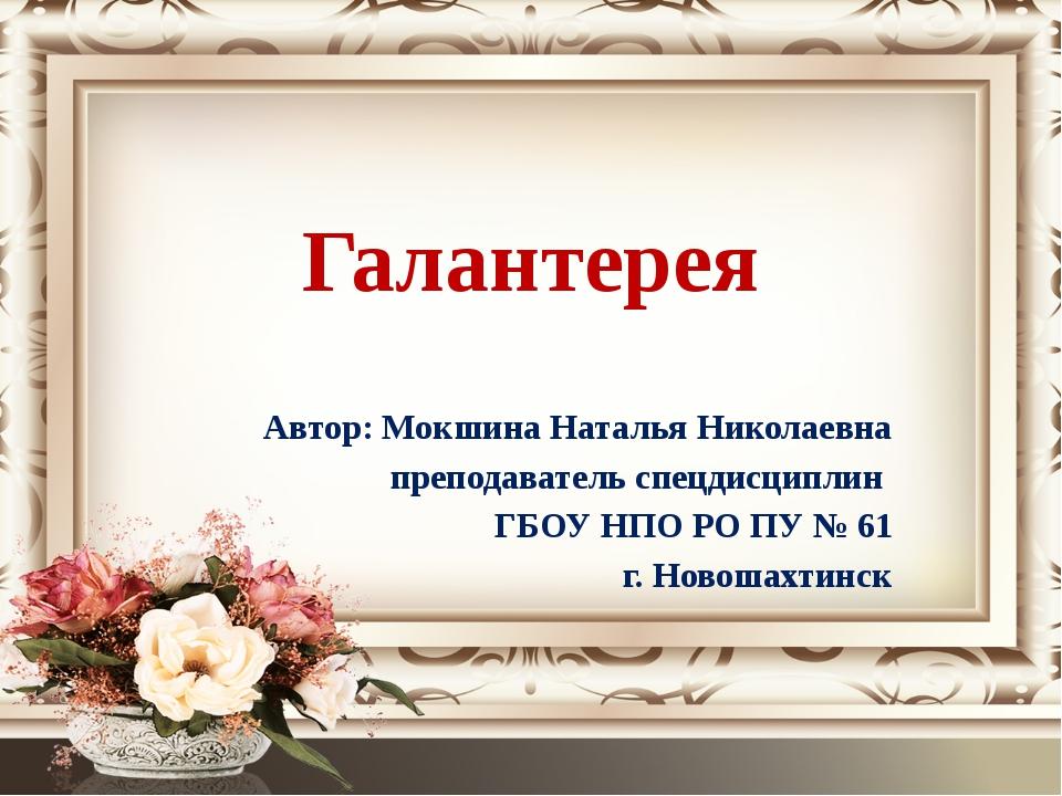 Галантерея Автор: Мокшина Наталья Николаевна преподаватель спецдисциплин ГБОУ...