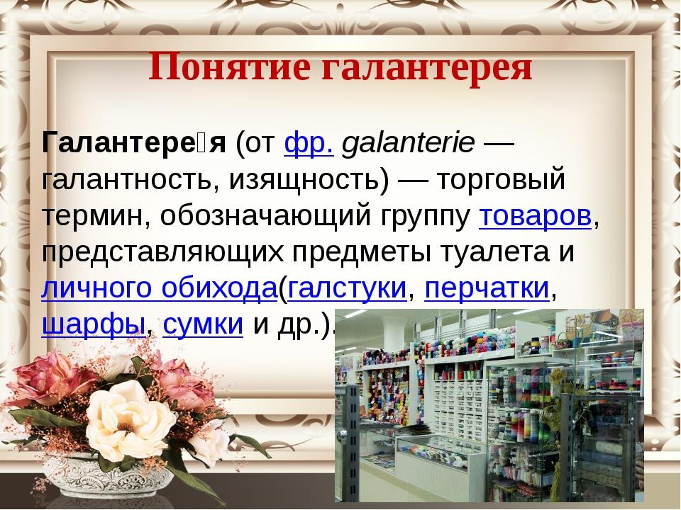 Понятие галантерея Галантере́я(отфр.galanterie— галантность, изящность)—...