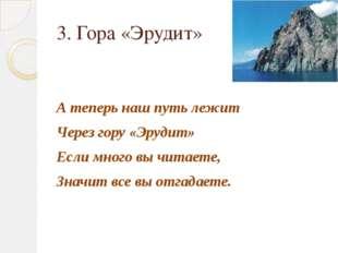 3. Гора «Эрудит» А теперь наш путь лежит Через гору «Эрудит» Если много вы чи