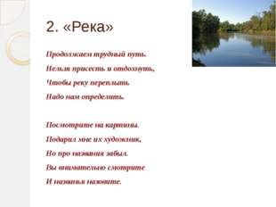 2. «Река» Продолжаем трудный путь. Нельзя присесть и отдохнуть, Чтобы реку пе
