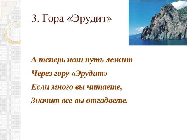 3. Гора «Эрудит» А теперь наш путь лежит Через гору «Эрудит» Если много вы чи...