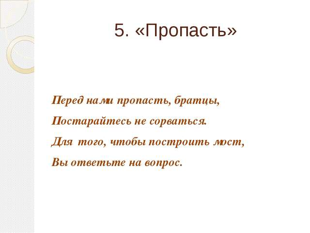 5. «Пропасть» Перед нами пропасть, братцы, Постарайтесь не сорваться. Для тог...