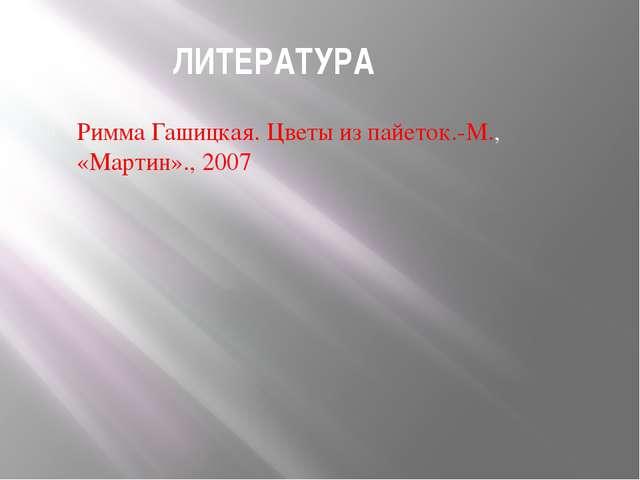 ЛИТЕРАТУРА Римма Гашицкая. Цветы из пайеток.-М., «Мартин»., 2007
