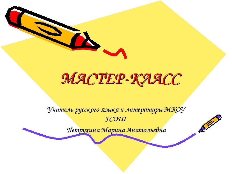 МАСТЕР-КЛАСС Учитель русского языка и литературы МКОУ ГСОШ Петрухина Марина А...