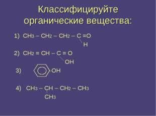 Классифицируйте органические вещества: 1) СН3 – СН2 – СН2 – С =О Н 2) СН2 = С