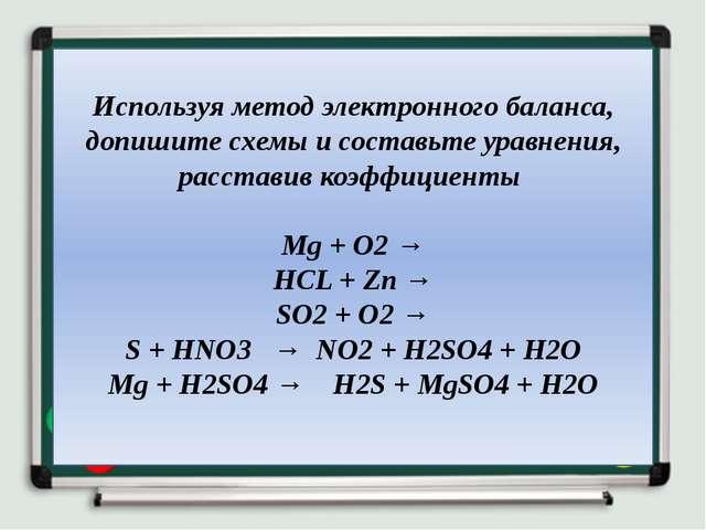 Используя метод электронного баланса, допишите схемы и составьте уравнения, р...