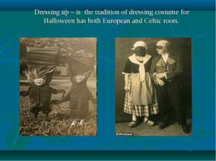 Dressing up – is the tradition of dressing costume for Halloween has both Eur