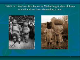 Trick or Treat was first known as Michael night when children would knock on