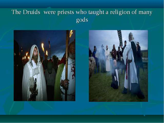 The Druids were priests who taught a religion of many gods