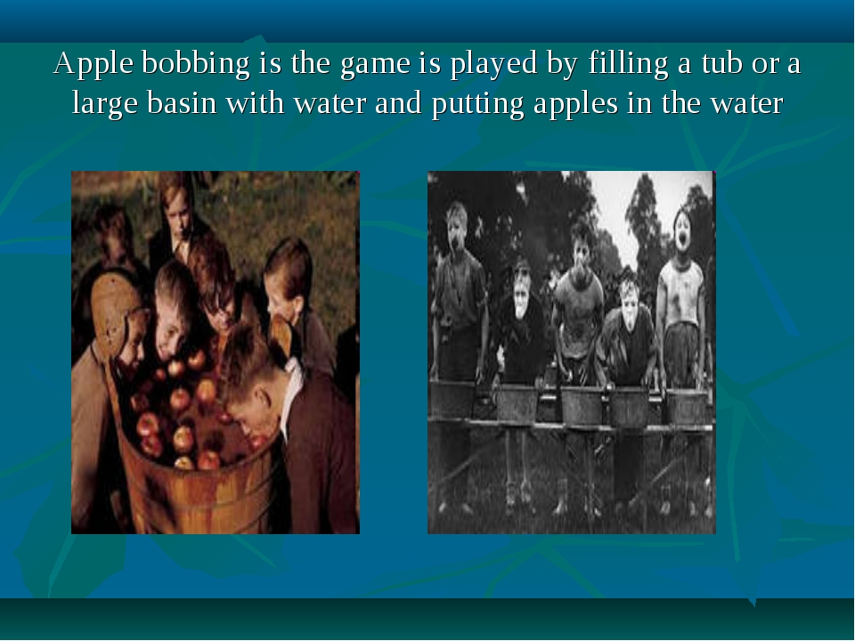 Apple bobbing is the game is played by filling a tub or a large basin with wa...