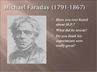 Have you ever heard about M.F.? What did he invent? Do you think his experime