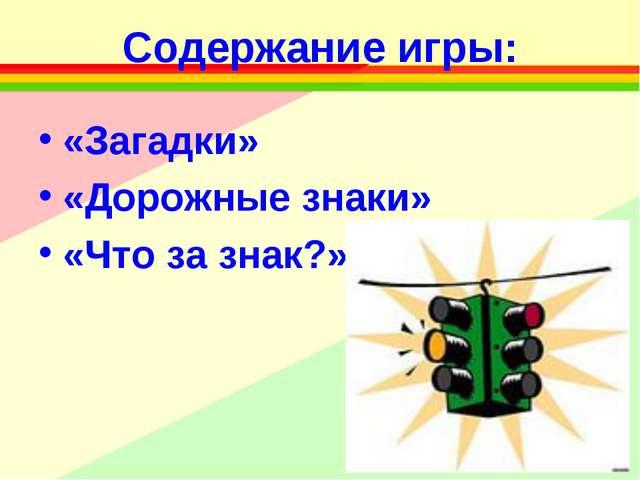 Содержание игры: «Загадки» «Дорожные знаки» «Что за знак?»