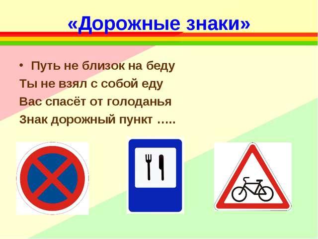 «Дорожные знаки» Путь не близок на беду Ты не взял с собой еду Вас спасёт от...