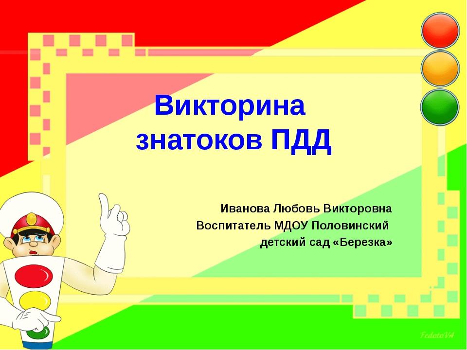 Викторина знатоков ПДД Иванова Любовь Викторовна Воспитатель МДОУ Половинский...
