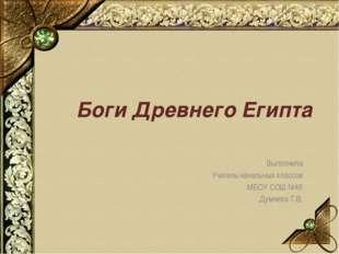 Боги Древнего Египта Выполнила Учитель начальных классов МБОУ СОШ №45 Думчева
