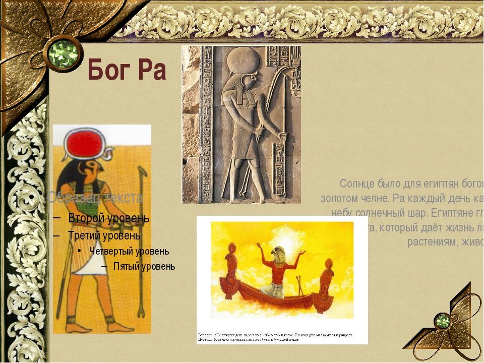 Бог Ра Солнце было для египтян богом Ра в золотом челне. Ра каждый день катит...