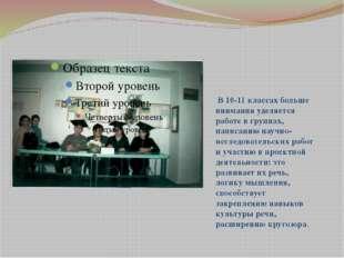 В 10-11 классах больше внимания уделяется работе в группах, написанию научно