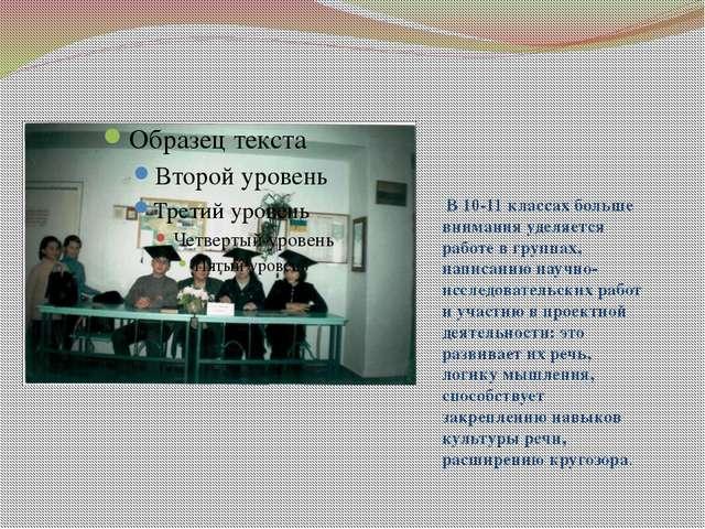В 10-11 классах больше внимания уделяется работе в группах, написанию научно...