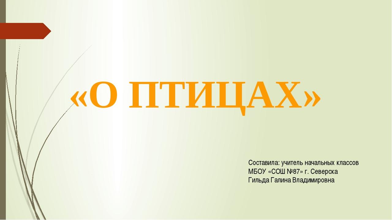 «О ПТИЦАХ» Составила: учитель начальных классов МБОУ «СОШ №87» г. Северска Ги...