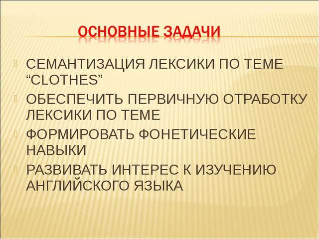 """СЕМАНТИЗАЦИЯ ЛЕКСИКИ ПО ТЕМЕ """"CLOTHES"""" ОБЕСПЕЧИТЬ ПЕРВИЧНУЮ ОТРАБОТКУ ЛЕКСИКИ..."""