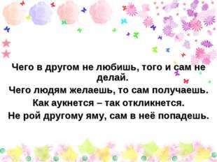 Чего в другом не любишь, того и сам не делай. Чего людям желаешь, то сам полу