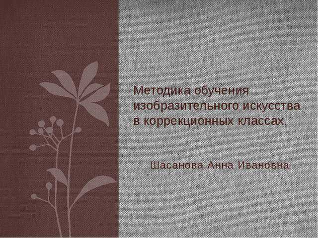 Шасанова Анна Ивановна Методика обучения изобразительного искусства в коррек...