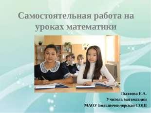 Самостоятельная работа на уроках математики Лызлова Е.А. Учитель математики М
