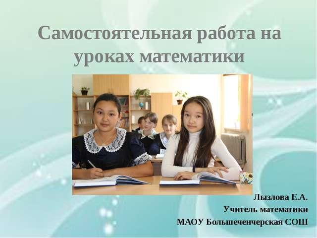 Самостоятельная работа на уроках математики Лызлова Е.А. Учитель математики М...