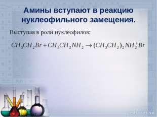 Амины вступают в реакцию нуклеофильного замещения. Выступая в роли нуклеофилов: