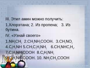III. Этил амин можно получить: Хлорэтана; 2. Из пропена; 3. Из бутина. IV. «У