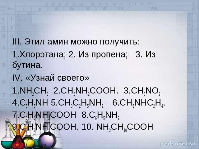 III. Этил амин можно получить: Хлорэтана; 2. Из пропена; 3. Из бутина. IV. «У...