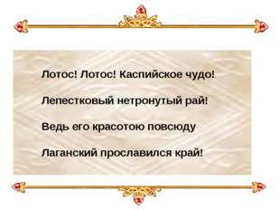 Лотос! Лотос! Каспийское чудо! Лепестковый нетронутый рай! Ведь его крас