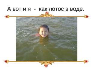 А вот и я - как лотос в воде.