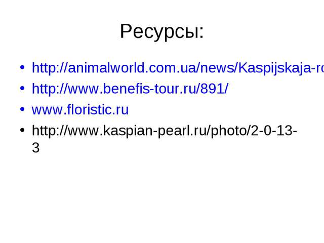 Ресурсы: http://animalworld.com.ua/news/Kaspijskaja-roza http://www.benefis-t...