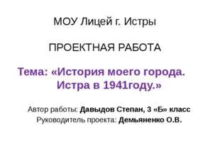 МОУ Лицей г. Истры ПРОЕКТНАЯ РАБОТА Тема: «История моего города. Истра в 1941