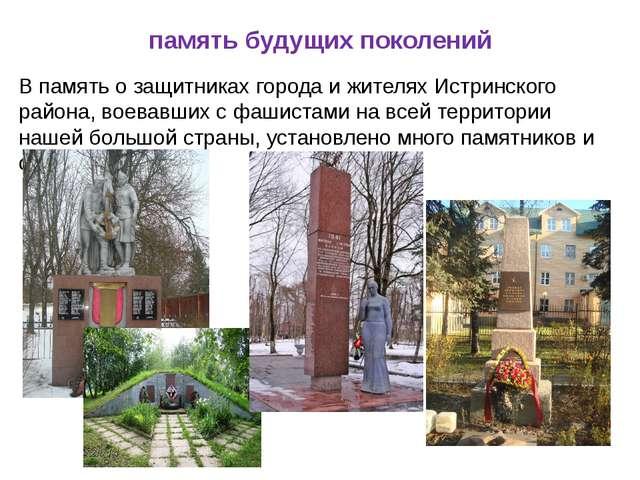 память будущих поколений В память о защитниках города и жителях Истринского р...