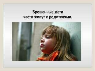 Брошенные дети часто живут с родителями.