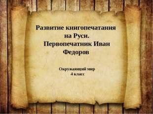 Развитие книгопечатания на Руси. Первопечатник Иван Федоров Окружающий мир 4