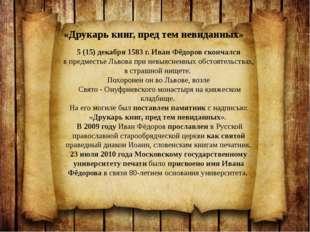 5(15) декабря 1583г. Иван Фёдоров скончался впредместье Львова при невыяс