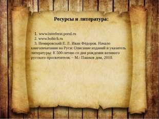 1. www.istreferat.porul.ru 2. www.bobich.ru 3. Немировский Е. Л. Иван Фёдоро