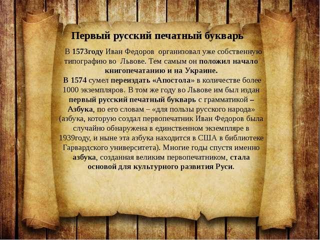 В 1573году Иван Федоров организовал уже собственную типографию во Львове. Те...