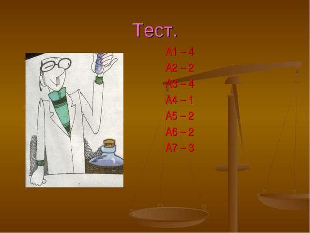 Тест. А1 – 4 А2 – 2 А3 – 4 А4 – 1 А5 – 2 А6 – 2 А7 – 3