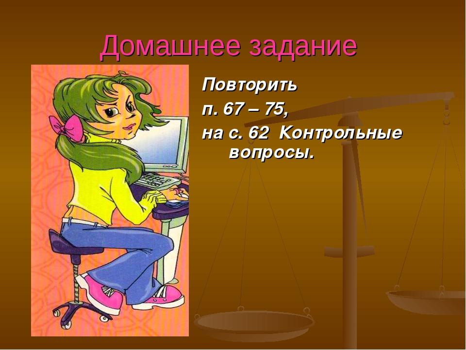 Домашнее задание Повторить п. 67 – 75, на с. 62 Контрольные вопросы.