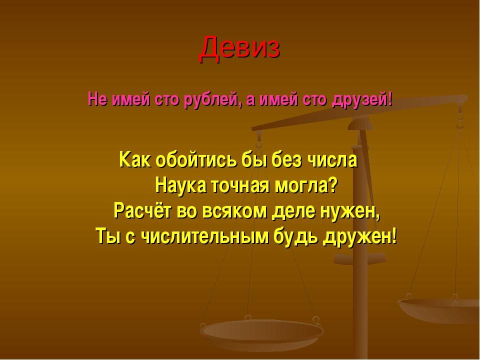 Девиз Не имей сто рублей, а имей сто друзей! Как обойтись бы без числа Наука...