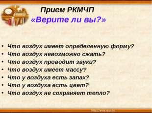 Прием РКМЧП «Верите ли вы?» Что воздух имеет определенную форму? Что воздух н